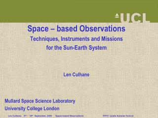 Space   based Observations Techniques, Instruments and Missions  for the Sun-Earth System    Len Culhane    Mullard Spac