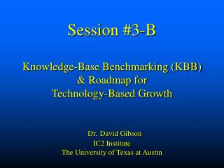 Session #3-B Knowledge-Base Benchmarking (KBB)  & Roadmap for   Technology-Based Growth Dr. David Gibson IC2 Institu