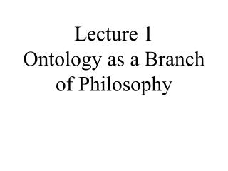 Lecture 1 Ontology as a Branch of Philosophy