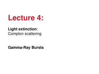 Lecture 4: Light extinction : Compton scattering Gamma-Ray Bursts