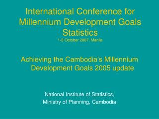 International Conference for Millennium Development Goals Statistics 1-3 October 2007, Manila