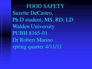 FOOD SAFETY  Suzette DeCastro, Ph.D student, MS, RD, LD Walden University PUBH 8165-01 Dr Robert Marino spring quarter 4