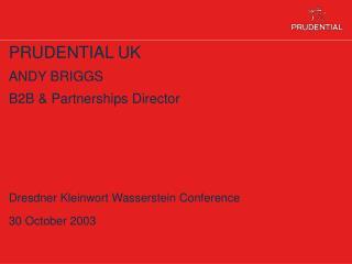 PRUDENTIAL UK ANDY BRIGGS B2B & Partnerships Director Dresdner Kleinwort Wasserstein Conference 30 October 2003