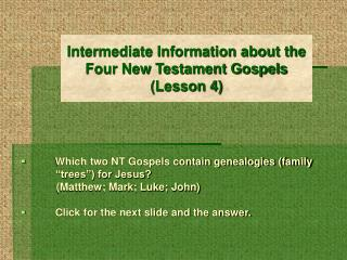 Intermediate Information about the                                              Four New Testament Gospels (Lesson 4)