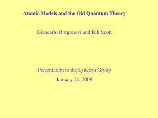Atomic Models and the Old Quantum Theory  Giancarlo Borgonovi and Bill Scott    Presentation to the Lyncean Group Januar