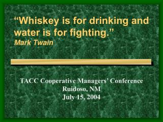 """Whiskey is for drinking and water is for fighting."" Mark Twain"