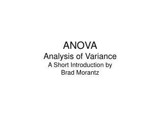 ANOVA Analysis of Variance A Short Introduction by Brad Morantz