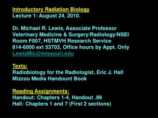 Introductory Radiation Biology Lecture 1: August 24, 2010. Dr. Michael R. Lewis, Associate Professor Veterinary Medicine