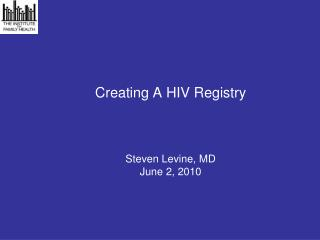 Creating A HIV Registry Steven Levine, MD June 2, 2010