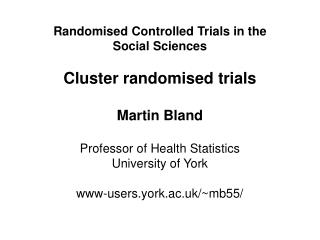 Randomised Controlled Trials in the Social Sciences Cluster randomised trials Martin Bland Professor of Health Statistic