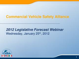 Commercial Vehicle Safety Alliance 2012 Legislative Forecast Webinar Wednesday, January 25 th , 2012