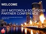 WELCOME  2011 MOTOROLA SOLUTIONS PARTNER CONFERENCE