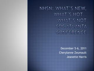 NHSN: What s New, What s Hot  What s Not  CDC Atlanta Conference