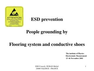 ESD prevention People grounding by Flooring system and conductive shoes The institute of Physics …..   Electrostatic Mea