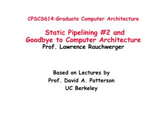 CPSCS614:Graduate Computer Architecture   Static Pipelining 2 and  Goodbye to Computer Architecture Prof. Lawrence Rauch