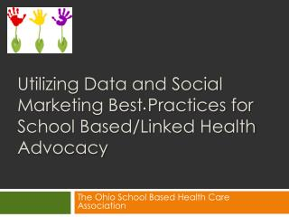 Utilizing Data and Social Marketing Best Practices for School Based/Linked Health Advocacy
