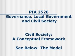 PIA 2528 Governance, Local Government  and Civil Society Civil Society:  A Conceptual Framework See Below- The Model