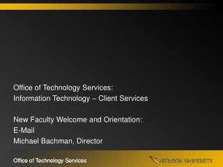 Office of Technology Services: Information Technology   Client Services  New Faculty Welcome and Orientation:  E-Mail Mi