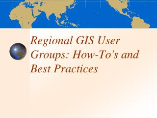 Regional GIS User Groups: How-To's and Best Practices