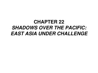 CHAPTER 22 SHADOWS OVER THE PACIFIC:  EAST ASIA UNDER CHALLENGE