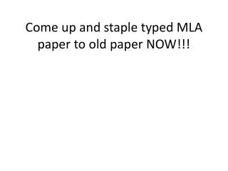 Come up and staple typed MLA paper to old paper NOW!!!