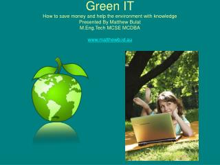 Green IT How to save  money and help the environment with knowledge Presented By Matthew Bulat M.Eng.Tech MCSE MCDBA www