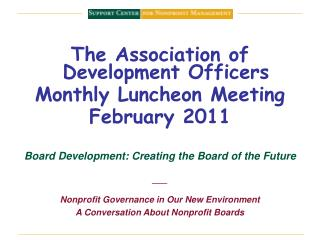 The Association of Development Officers Monthly Luncheon Meeting February 2011  Board Development: Creating the Board of