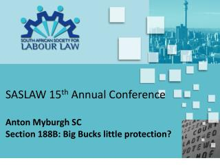 SASLAW 15th Annual Conference  Anton Myburgh SC Section 188B: Big Bucks little protection