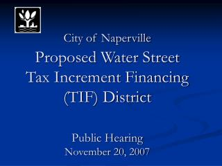 City of Naperville Proposed Water Street  Tax Increment Financing (TIF) District Public Hearing November 20, 2007
