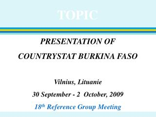 PRESENTATION OF  COUNTRYSTAT BURKINA FASO Vilnius, Lituanie 30 September - 2  October, 2009 18 th  Reference Group Meeti