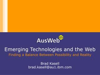 Emerging Technologies and the Web Finding a Balance Between Possibility and Reality  Brad Kasell brad.kasellau1.ibm