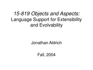 15-819 Objects and Aspects: Language Support for Extensibility and Evolvability