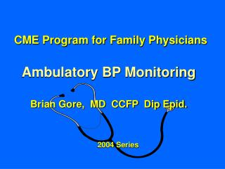 CME Program for Family Physicians Ambulatory BP Monitoring Brian Gore,  MD  CCFP  Dip Epid.