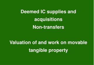 Deemed IC supplies and acquisitions Non-transfers Valuation of and work on movable tangible property