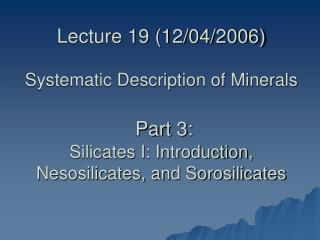 Lecture 19 (12/04/2006) Systematic Description of Minerals  Part 3: Silicates I: Introduction, Nesosilicates, and Sorosi