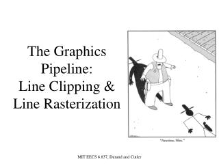 The Graphics Pipeline:   Line Clipping &  Line Rasterization