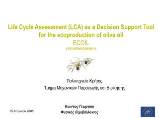 Life Cycle Assessment (LCA) as a Decision Support Tool for the ecoproduction of olive oil  ECOIL LIFE 04/ENV/GR/ 000 110