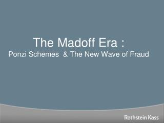 The Madoff Era : Ponzi Schemes  & The New Wave of Fraud