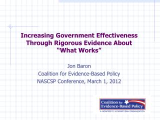 Increasing Government Effectiveness Through Rigorous Evidence About  What Works   Jon Baron Coalition for Evidence-Based