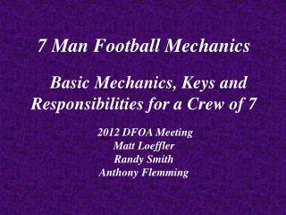 7 Man Football Mechanics Basic Mechanics, Keys and Responsibilities for a Crew of 7  2012 DFOA Meeting Matt Loeffler Ran