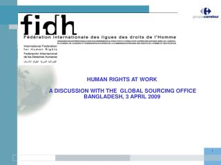 HUMAN RIGHTS AT WORK  A DISCUSSION WITH THE  GLOBAL SOURCING OFFICE BANGLADESH, 3 APRIL 2009