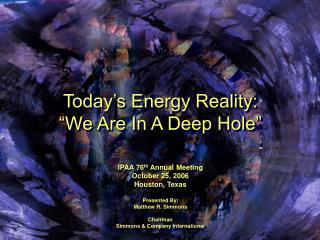 Today s Energy Reality:  We Are In A Deep Hole    IPAA 76th Annual Meeting October 25, 2006 Houston, Texas  Presented By