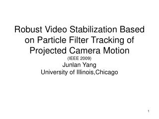 Robust Video Stabilization Based on Particle Filter Tracking of Projected Camera Motion  (IEEE 2009) Junlan Yang  Univer