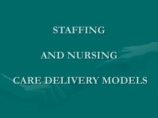 STAFFING AND NURSING  CARE DELIVERY MODELS