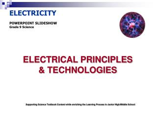 ELECTRICITY POWERPOINT SLIDESHOW Grade 9 Science ELECTRICAL PRINCIPLES  & TECHNOLOGIES