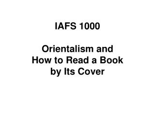 IAFS 1000 Orientalism and How to Read a Book by Its Cover