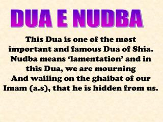 This Dua is one of the most important and famous Dua of Shia. Nudba means 'lamentation' and in this Dua, we are mourning