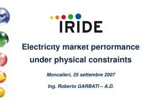 Electricity market performance  under physical constraints  Moncalieri, 25 settembre 2007   Ing. Roberto GARBATI   A.D.
