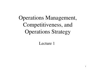 Operations Management, Competitiveness, and  Operations Strategy