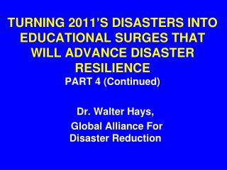 TURNING 2011'S DISASTERS INTO   EDUCATIONAL SURGES THAT WILL ADVANCE DISASTER RESILIENCE  PART 4 (Continued)